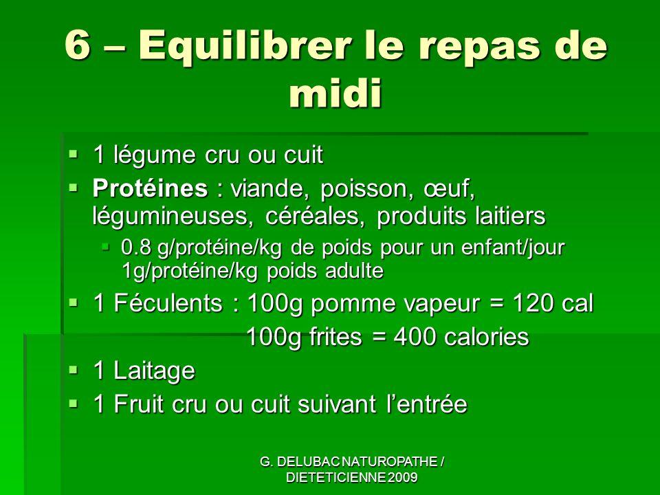G. DELUBAC NATUROPATHE / DIETETICIENNE 2009 6 – Equilibrer le repas de midi 1 légume cru ou cuit 1 légume cru ou cuit Protéines : viande, poisson, œuf