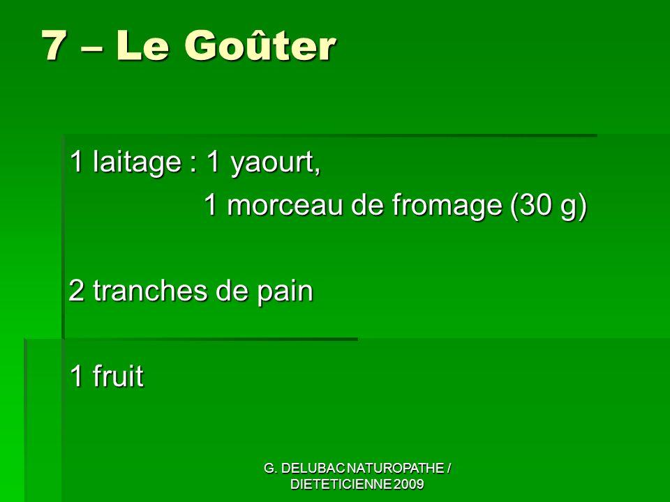 G. DELUBAC NATUROPATHE / DIETETICIENNE 2009 7 – Le Goûter 1 laitage : 1 yaourt, 1 morceau de fromage (30 g) 2 tranches de pain 1 fruit