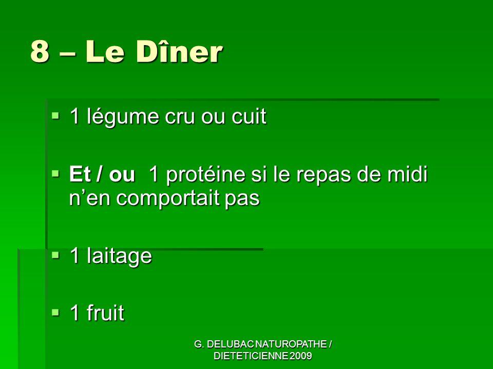 G. DELUBAC NATUROPATHE / DIETETICIENNE 2009 8 – Le Dîner 1 légume cru ou cuit 1 légume cru ou cuit Et / ou 1 protéine si le repas de midi nen comporta
