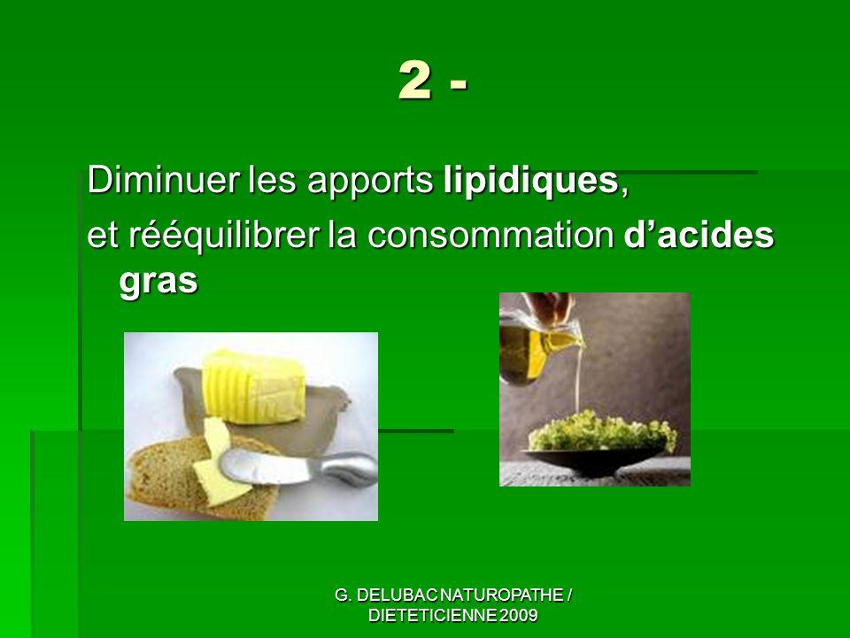 G. DELUBAC NATUROPATHE / DIETETICIENNE 2009 2 - Diminuer les apports lipidiques, et rééquilibrer la consommation dacides gras