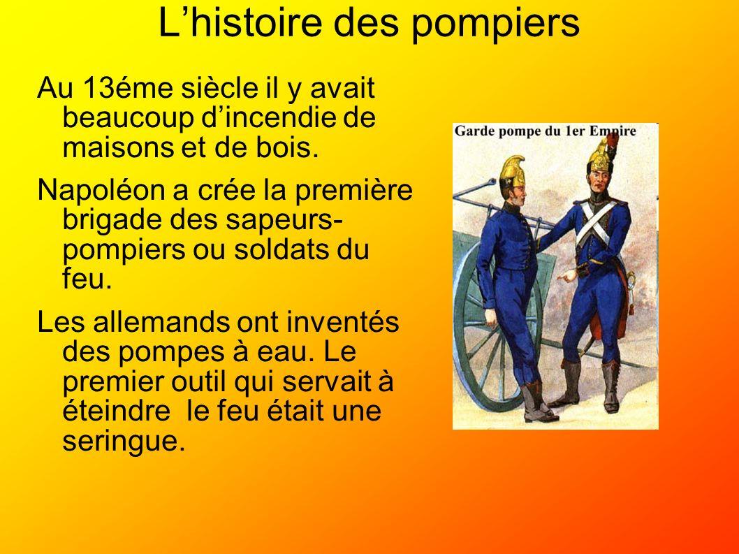 Lhistoire des pompiers Au 13éme siècle il y avait beaucoup dincendie de maisons et de bois. Napoléon a crée la première brigade des sapeurs- pompiers