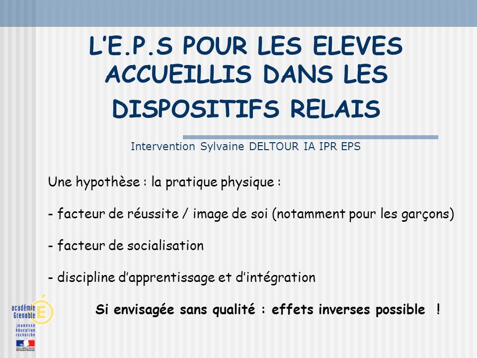 LE.P.S POUR LES ELEVES ACCUEILLIS DANS LES DISPOSITIFS RELAIS Intervention Sylvaine DELTOUR IA IPR EPS Une hypothèse : la pratique physique : - facteu