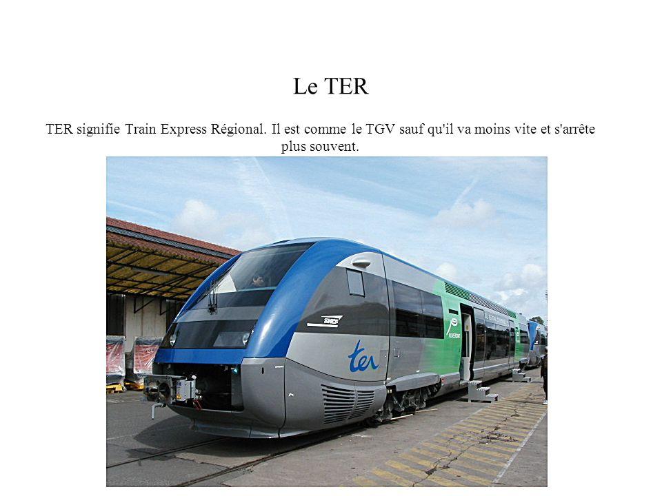 Le TER TER signifie Train Express Régional. Il est comme le TGV sauf qu'il va moins vite et s'arrête plus souvent.