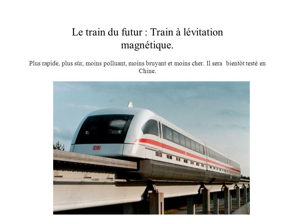 Le train du futur : Train à lévitation magnétique. Plus rapide, plus sûr, moins polluant, moins bruyant et moins cher. Il sera bientôt testé en Chine.