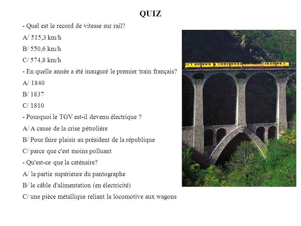 QUIZ - Quel est le record de vitesse sur rail? A/ 515,3 km/h B/ 550,6 km/h C/ 574,8 km/h - En quelle année a été inauguré le premier train français? A