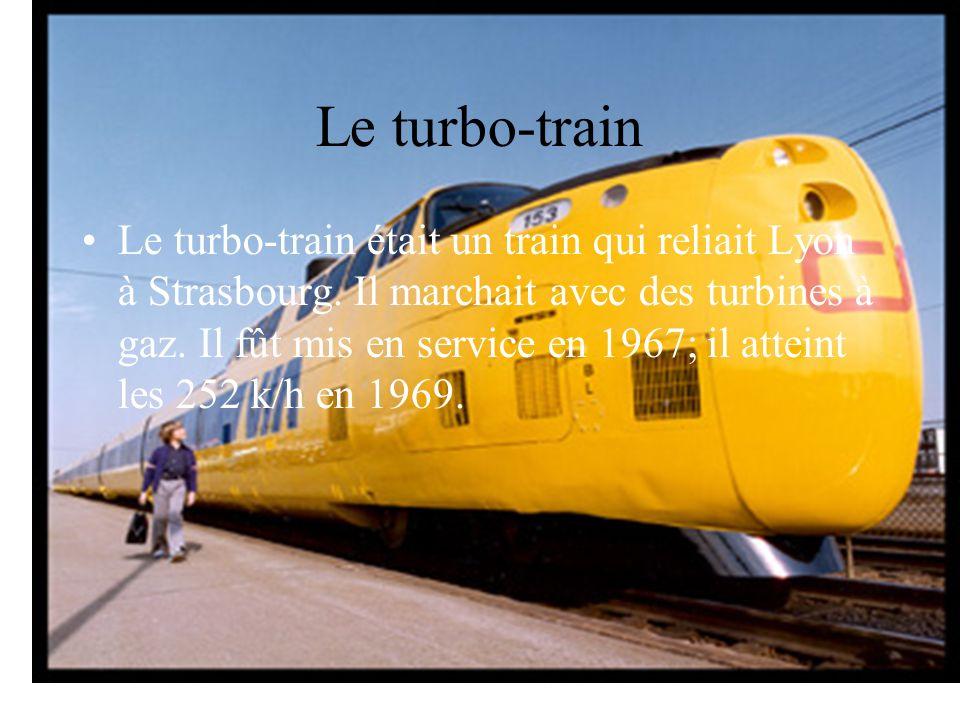 Le turbo-train était un train qui reliait Lyon à Strasbourg. Il marchait avec des turbines à gaz. Il fût mis en service en 1967; il atteint les 252 k/