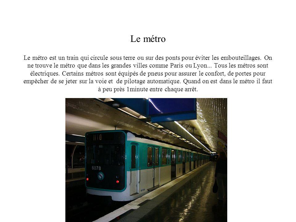 Le métro Le métro est un train qui circule sous terre ou sur des ponts pour éviter les embouteillages. On ne trouve le métro que dans les grandes vill