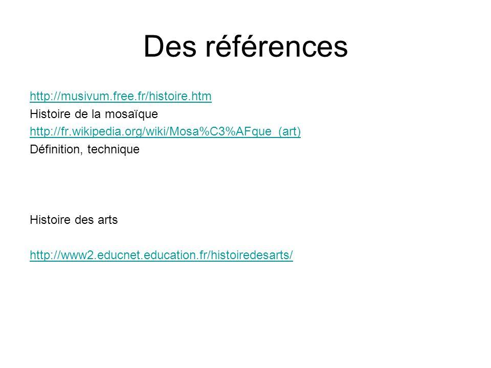 Des références http://musivum.free.fr/histoire.htm Histoire de la mosaïque http://fr.wikipedia.org/wiki/Mosa%C3%AFque_(art) Définition, technique Hist