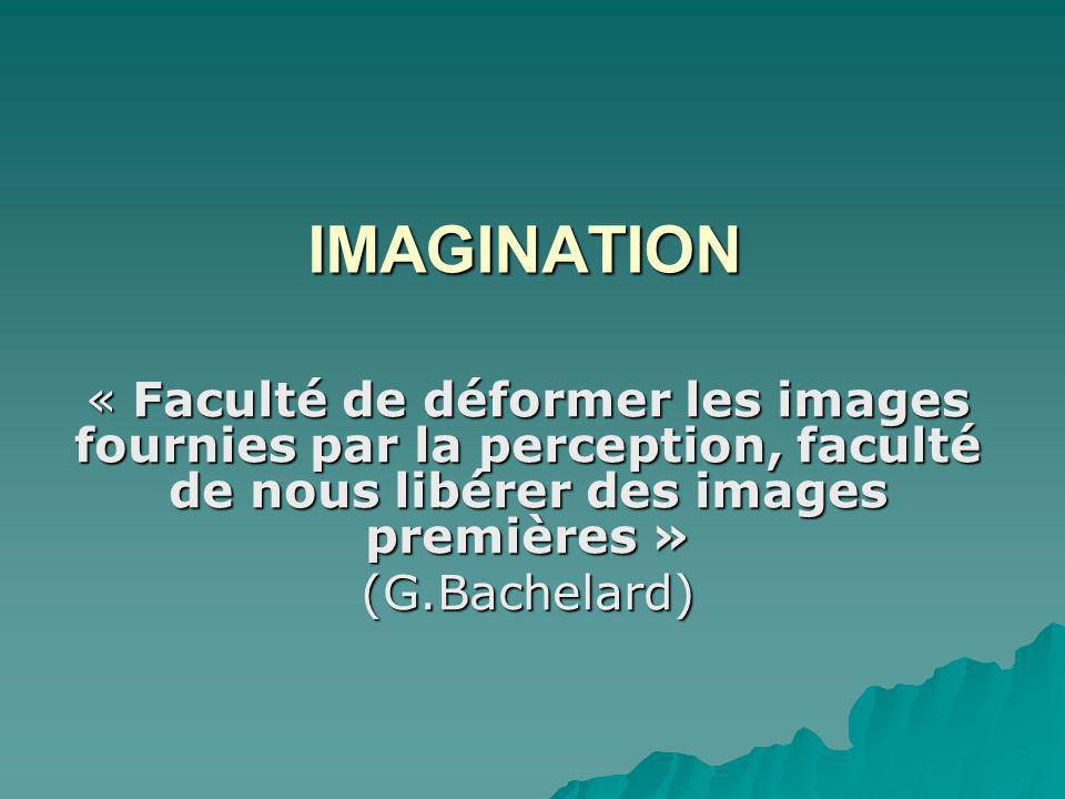 IMAGINATION « Faculté de déformer les images fournies par la perception, faculté de nous libérer des images premières » (G.Bachelard)