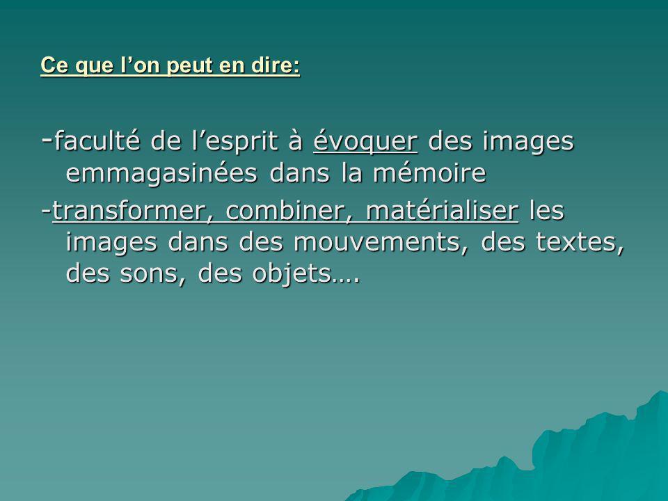 Ce que lon peut en dire: - faculté de lesprit à évoquer des images emmagasinées dans la mémoire -transformer, combiner, matérialiser les images dans des mouvements, des textes, des sons, des objets….