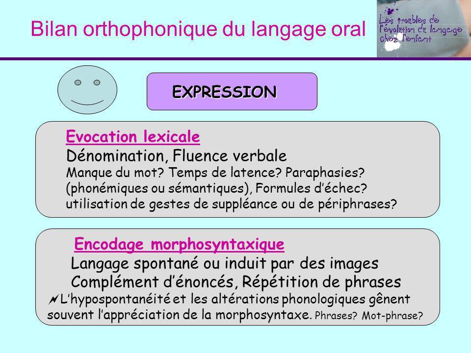 Bilan orthophonique du langage oral EXPRESSION Evocation lexicale Dénomination, Fluence verbale Manque du mot? Temps de latence? Paraphasies? (phonémi