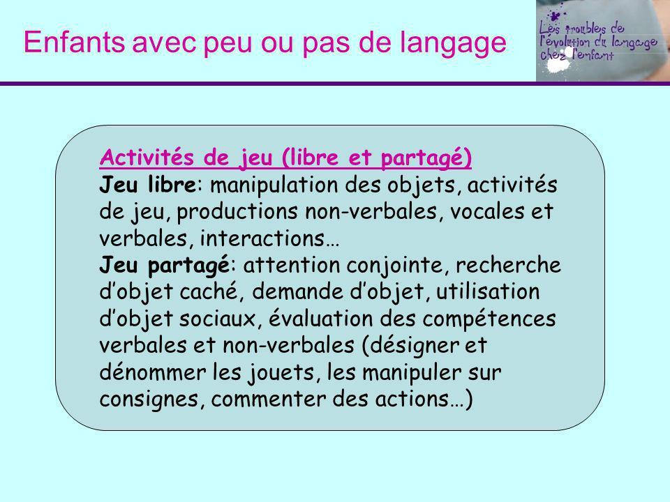 Enfants avec peu ou pas de langage Activités de jeu (libre et partagé) Jeu libre: manipulation des objets, activités de jeu, productions non-verbales,