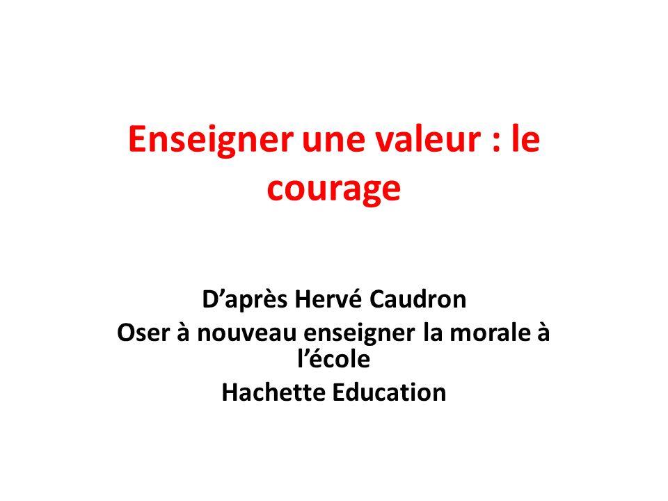 Enseigner une valeur : le courage Daprès Hervé Caudron Oser à nouveau enseigner la morale à lécole Hachette Education