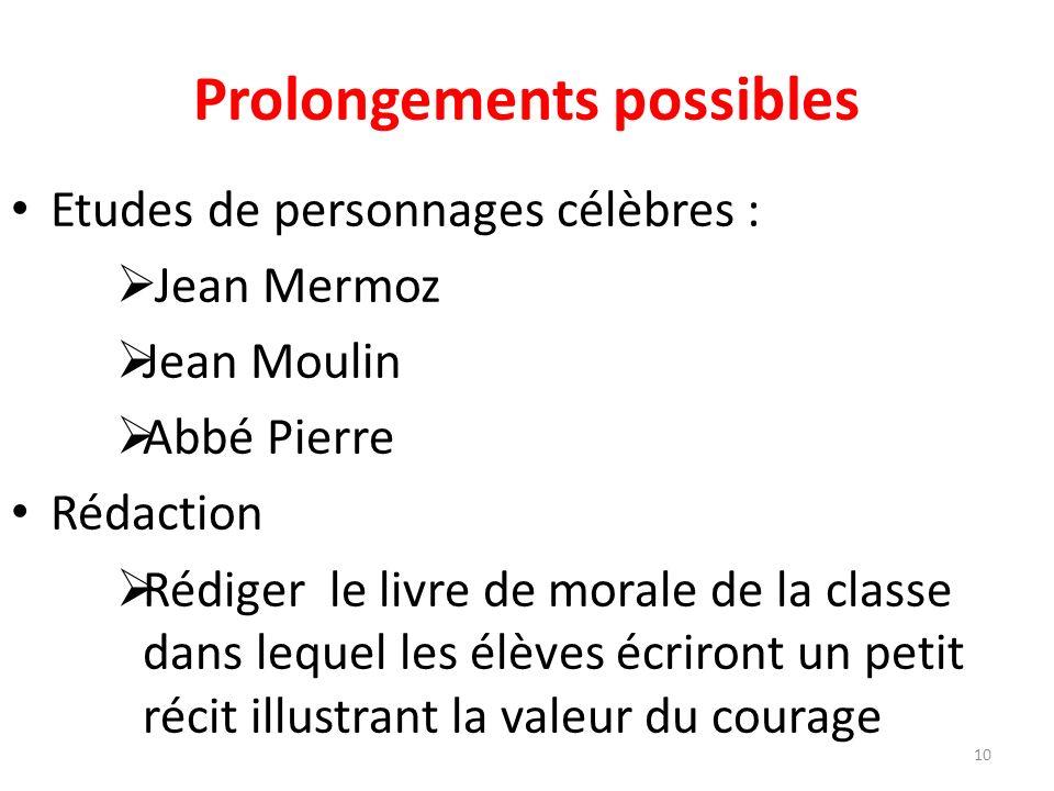 Prolongements possibles Etudes de personnages célèbres : Jean Mermoz Jean Moulin Abbé Pierre Rédaction Rédiger le livre de morale de la classe dans lequel les élèves écriront un petit récit illustrant la valeur du courage 10
