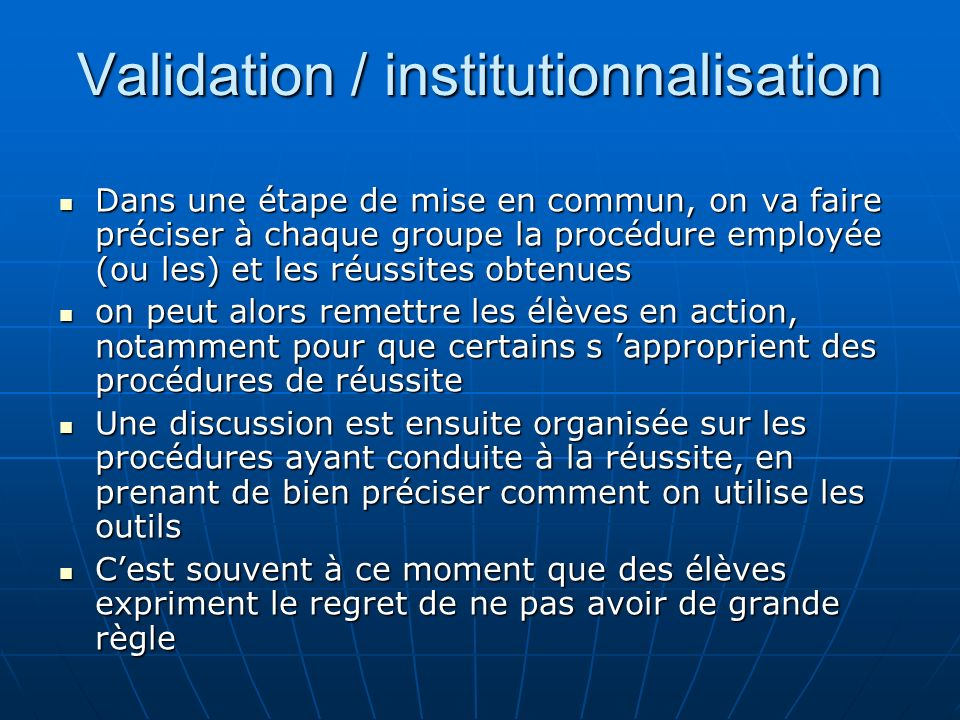 Validation / institutionnalisation Dans une étape de mise en commun, on va faire préciser à chaque groupe la procédure employée (ou les) et les réussi