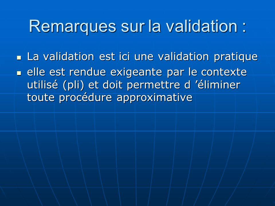 Remarques sur la validation : La validation est ici une validation pratique La validation est ici une validation pratique elle est rendue exigeante pa