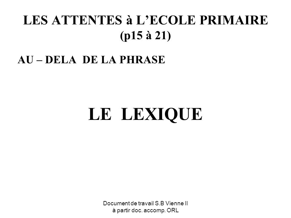Document de travail S.B Vienne II à partir doc. accomp. ORL LES ATTENTES à LECOLE PRIMAIRE (p15 à 21) AU – DELA DE LA PHRASE LE LEXIQUE