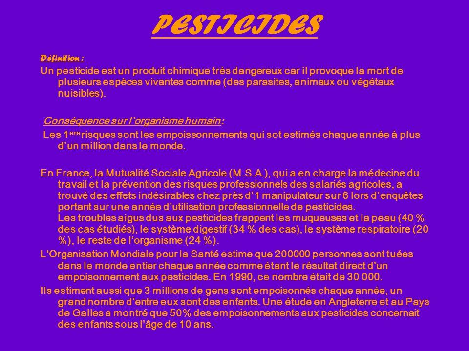 PESTICIDES Définition : Un pesticide est un produit chimique très dangereux car il provoque la mort de plusieurs espèces vivantes comme (des parasites