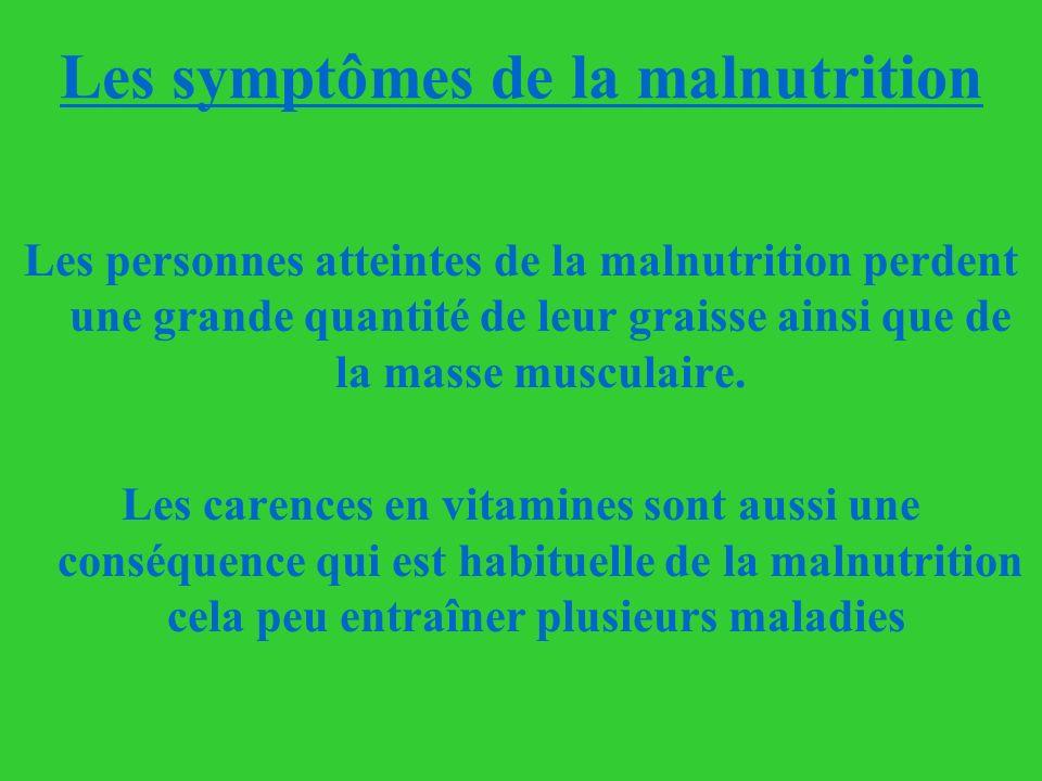 Les symptômes de la malnutrition Les personnes atteintes de la malnutrition perdent une grande quantité de leur graisse ainsi que de la masse musculai
