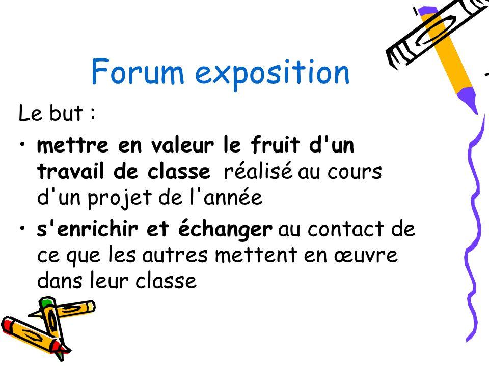 Forum exposition Le but : mettre en valeur le fruit d un travail de classe réalisé au cours d un projet de l année s enrichir et échanger au contact de ce que les autres mettent en œuvre dans leur classe