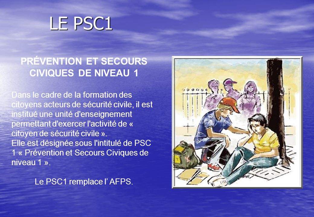 LE PSC1 LE PSC1 PRÉVENTION ET SECOURS CIVIQUES DE NIVEAU 1 Dans le cadre de la formation des citoyens acteurs de sécurité civile, il est institué une unité d enseignement permettant d exercer l activité de « citoyen de sécurité civile ».
