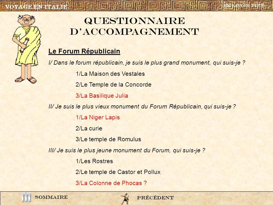 question3 VOYAGE EN ITALIE SOMMAIRE Questionnaire daccompagnement PrÉcÉdentSUIVANT En savoir plus Le Forum Républicain I/ Dans le forum républicain, j