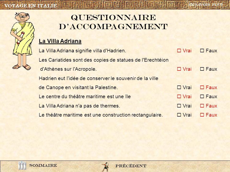 question2 VOYAGE EN ITALIE SOMMAIRE Questionnaire daccompagnement PrÉcÉdentSUIVANT La Villa Adriana La Villa Adriana signifie villa d'Hadrien. Vrai Fa