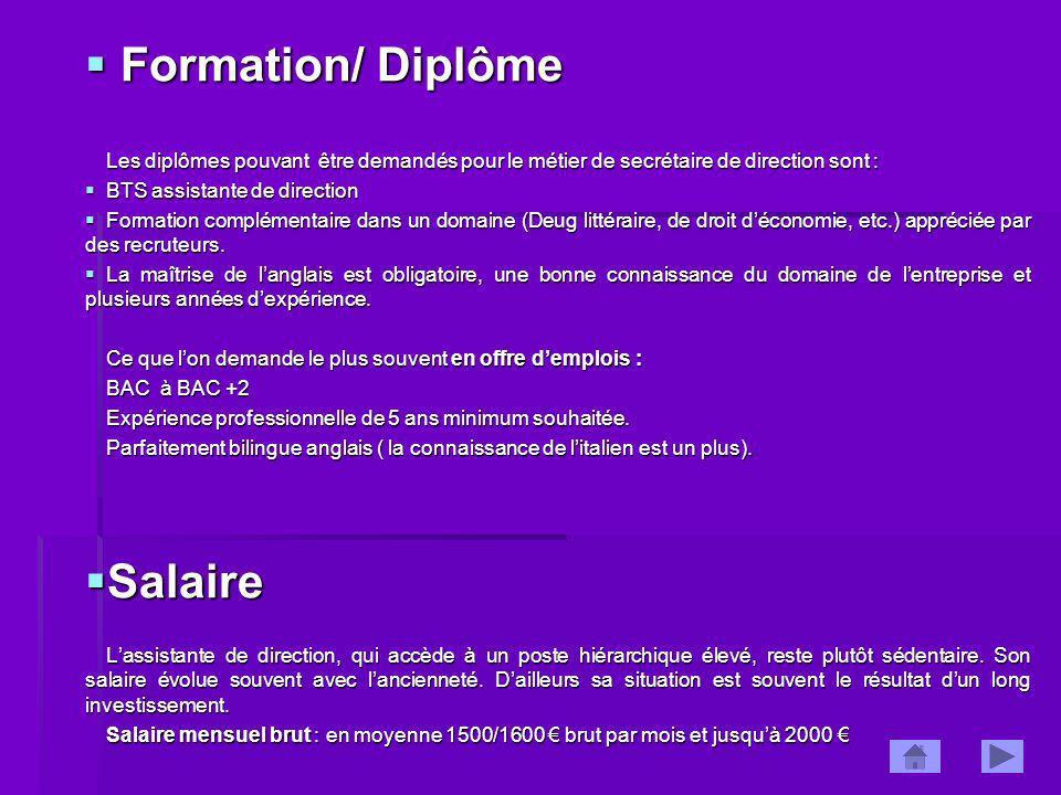 Formation/ Diplôme Formation/ Diplôme Les diplômes pouvant être demandés pour le métier de secrétaire de direction sont : BTS assistante de direction