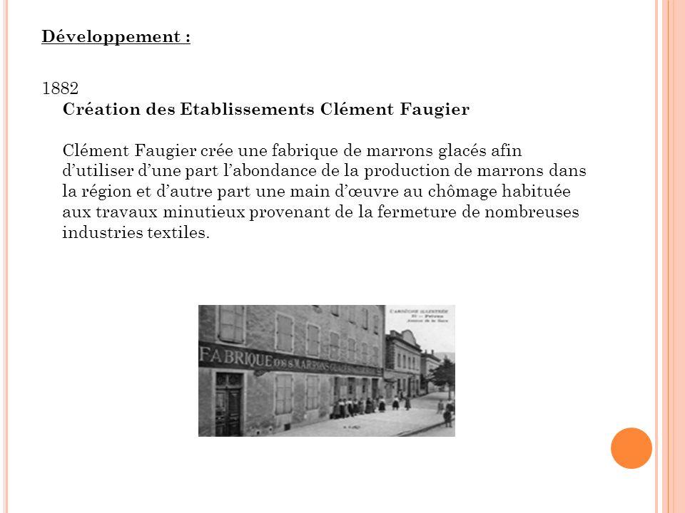 Développement : 1882 Création des Etablissements Clément Faugier Clément Faugier crée une fabrique de marrons glacés afin dutiliser dune part labondan