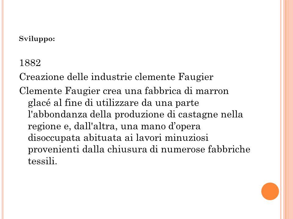 Sviluppo: 1882 Creazione delle industrie clemente Faugier Clemente Faugier crea una fabbrica di marron glacé al fine di utilizzare da una parte l'abbo