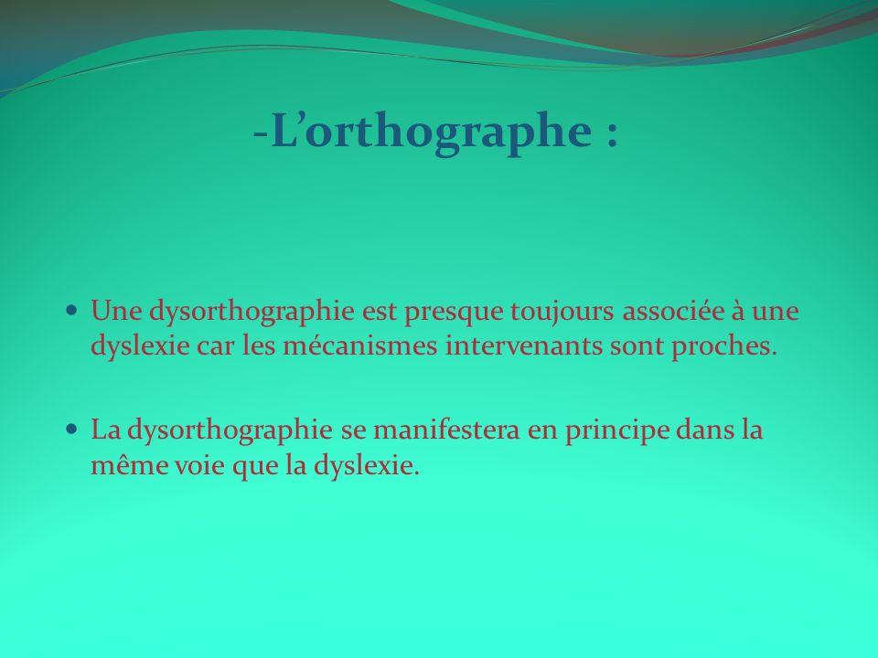 -Lorthographe : Une dysorthographie est presque toujours associée à une dyslexie car les mécanismes intervenants sont proches. La dysorthographie se m