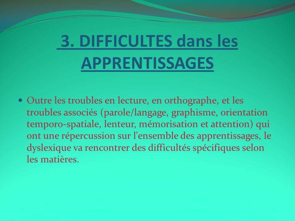3. DIFFICULTES dans les APPRENTISSAGES Outre les troubles en lecture, en orthographe, et les troubles associés (parole/langage, graphisme, orientation