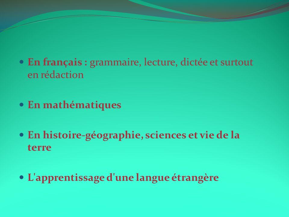 En français : grammaire, lecture, dictée et surtout en rédaction En mathématiques En histoire-géographie, sciences et vie de la terre L'apprentissage