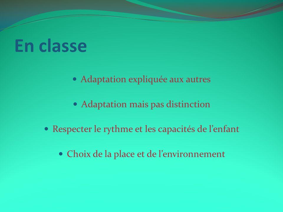 En classe Adaptation expliquée aux autres Adaptation mais pas distinction Respecter le rythme et les capacités de lenfant Choix de la place et de lenv