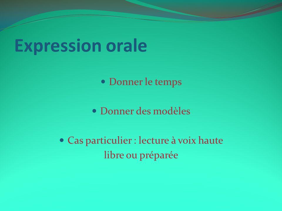 Expression orale Donner le temps Donner des modèles Cas particulier : lecture à voix haute libre ou préparée