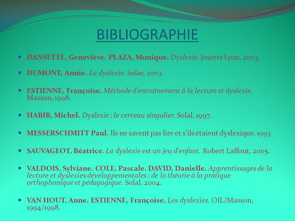 BIBLIOGRAPHIE DANSETTE, Geneviève. PLAZA, Monique. Dyslexie. Josette Lyon, 2003. DUMONT, Annie. La dyslexie. Solar, 2003. ESTIENNE, Françoise. Méthode