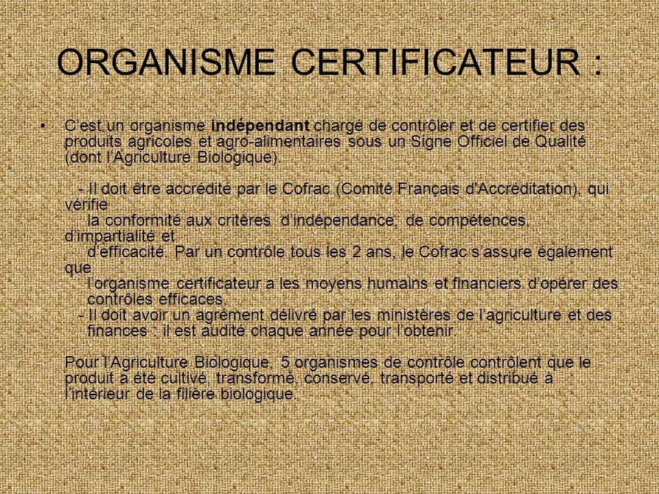 ORGANISME CERTIFICATEUR : Cest un organisme indépendant chargé de contrôler et de certifier des produits agricoles et agro-alimentaires sous un Signe