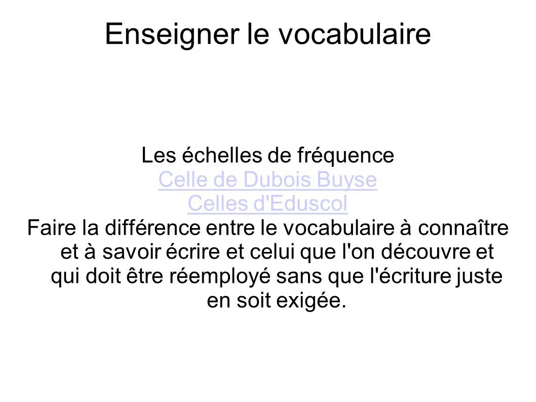 Enseigner le vocabulaire Les échelles de fréquence Celle de Dubois Buyse Celles d'Eduscol Faire la différence entre le vocabulaire à connaître et à sa