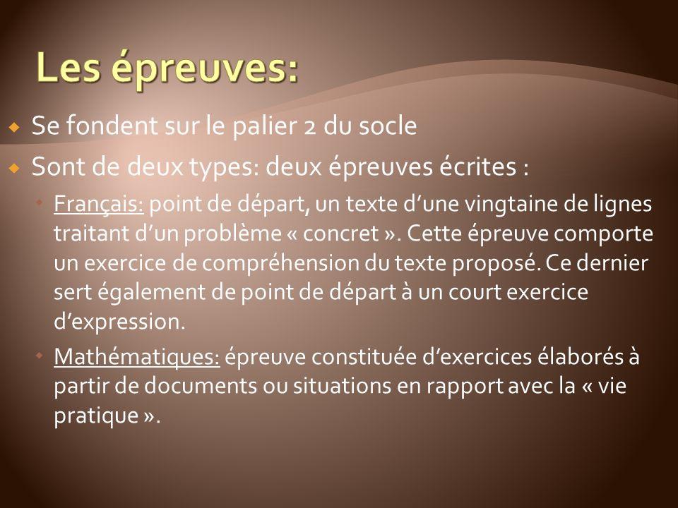 Se fondent sur le palier 2 du socle Sont de deux types: deux épreuves écrites : Français: point de départ, un texte dune vingtaine de lignes traitant dun problème « concret ».