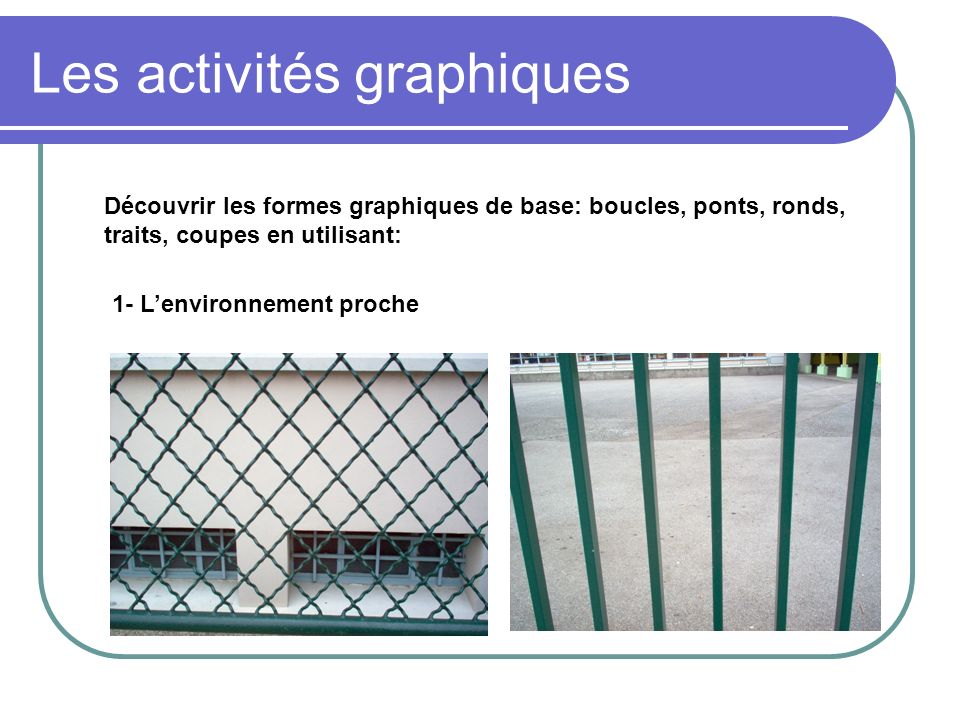 Les activités graphiques Découvrir les formes graphiques de base: boucles, ponts, ronds, traits, coupes en utilisant: 1- Lenvironnement proche