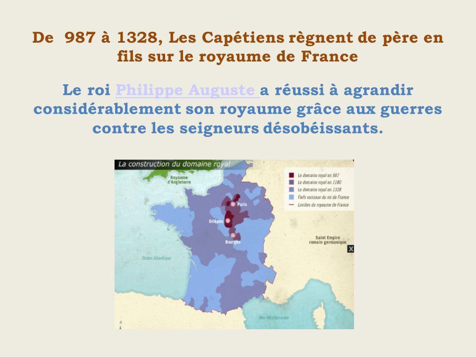 De 987 à 1328, Les Capétiens règnent de père en fils sur le royaume de France Le roi Philippe Auguste a réussi à agrandir considérablement son royaume