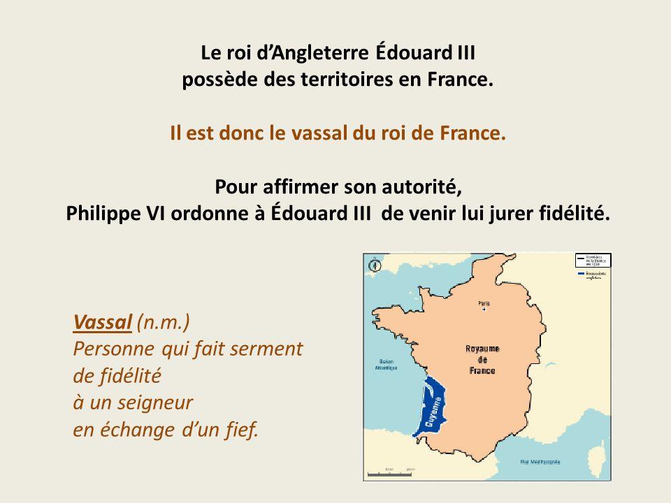 Le roi dAngleterre Édouard III possède des territoires en France. Il est donc le vassal du roi de France. Pour affirmer son autorité, Philippe VI ordo