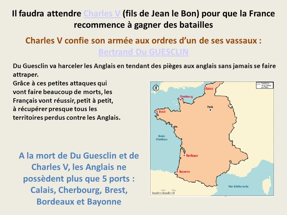 Il faudra attendre Charles V (fils de Jean le Bon) pour que la France recommence à gagner des bataillesCharles V Charles V confie son armée aux ordres