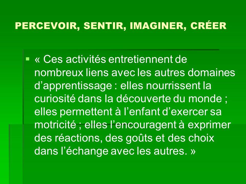 PERCEVOIR, SENTIR, IMAGINER, CRÉER « Ces activités entretiennent de nombreux liens avec les autres domaines dapprentissage : elles nourrissent la curi