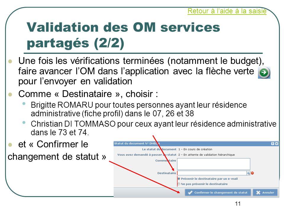 11 Validation des OM services partagés (2/2) Une fois les vérifications terminées (notamment le budget), faire avancer lOM dans lapplication avec la f