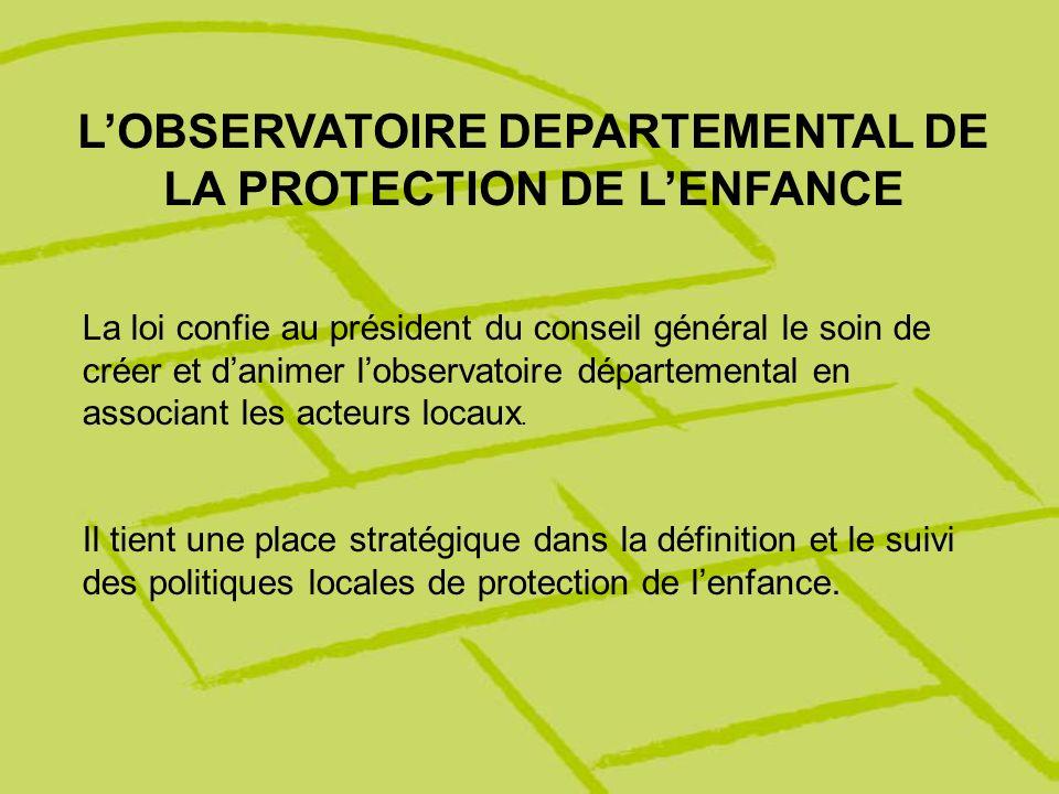 LOBSERVATOIRE DEPARTEMENTAL DE LA PROTECTION DE LENFANCE La loi confie au président du conseil général le soin de créer et danimer lobservatoire dépar