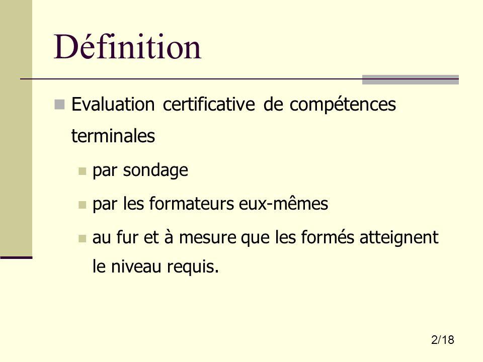 2/18 Définition Evaluation certificative de compétences terminales par sondage par les formateurs eux-mêmes au fur et à mesure que les formés atteigne