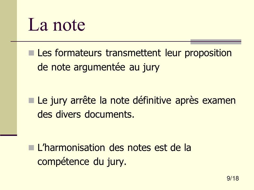 9/18 La note Les formateurs transmettent leur proposition de note argumentée au jury Le jury arrête la note définitive après examen des divers documen