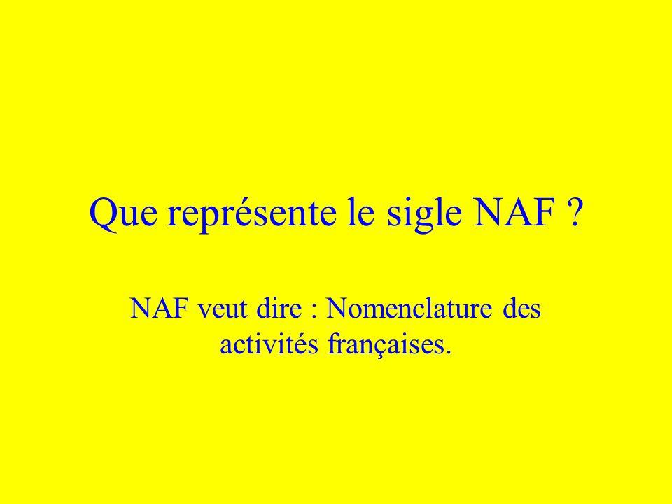Que représente le sigle NAF ? NAF veut dire : Nomenclature des activités françaises.