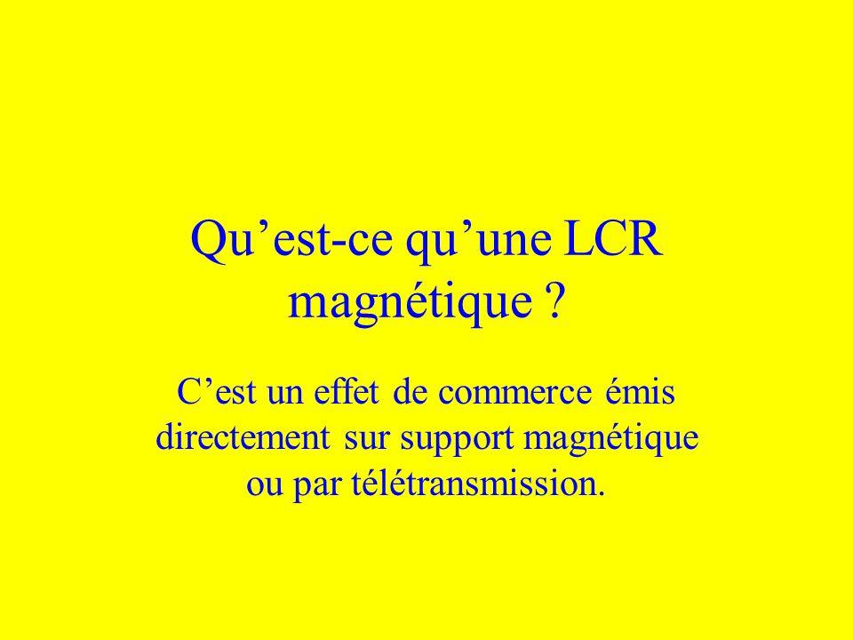Quest-ce quune LCR magnétique ? Cest un effet de commerce émis directement sur support magnétique ou par télétransmission.